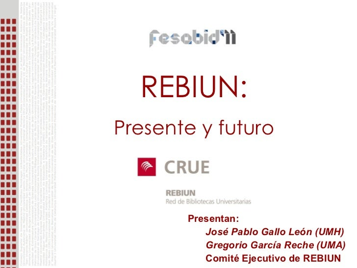 REBIUN: Presente y futuro <ul><li>Presentan: </li></ul><ul><ul><li>José Pablo Gallo León (UMH) </li></ul></ul><ul><ul><li>...