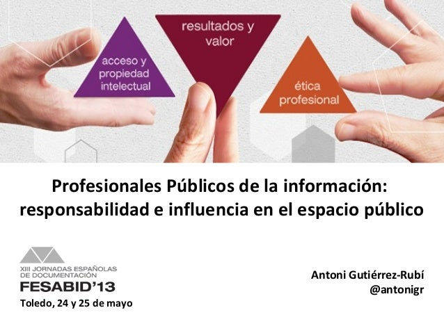 Toledo, 24 y 25 de mayoAntoni Gutiérrez-Rubí@antonigrProfesionales Públicos de la información:responsabilidad e influencia...