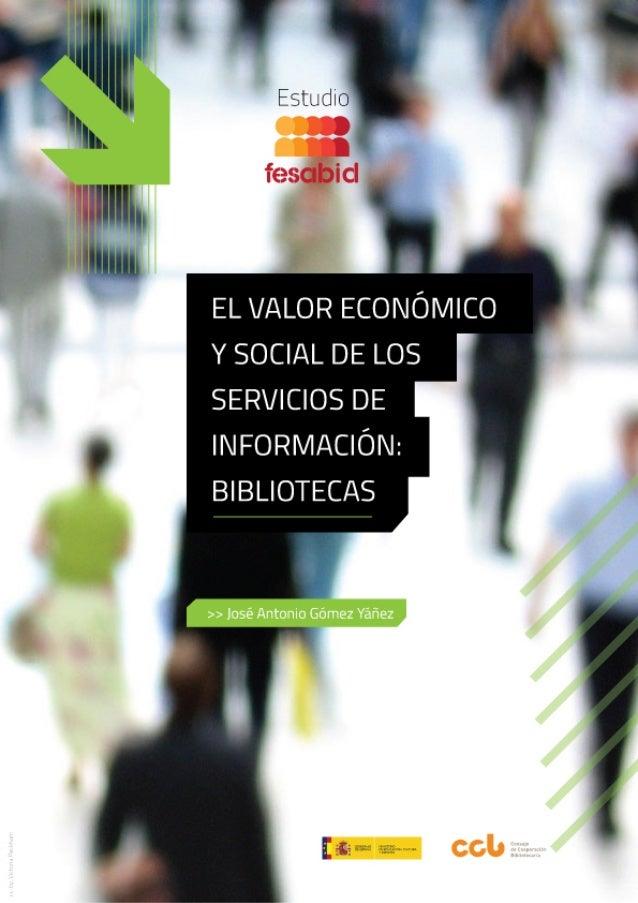 EL VALOR ECONÓMICO Y SOCIAL ESTUDIO FESABID  DE LOS SERVICIOS DE INFORMACIÓN: BIBLIOTECAS Informe de resultados Coordinad...