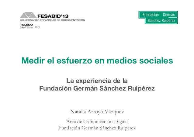 1 Medir el trabajo en medios sociales: la experiencia de la FGSR. Natalia Arroyo-‐Vázquez Med...