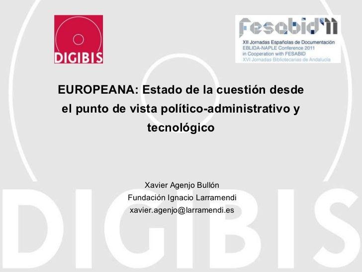EUROPEANA: Estado de la cuestión desde el punto de vista político-administrativo y tecnológico Xavier Agenjo Bullón Fundac...