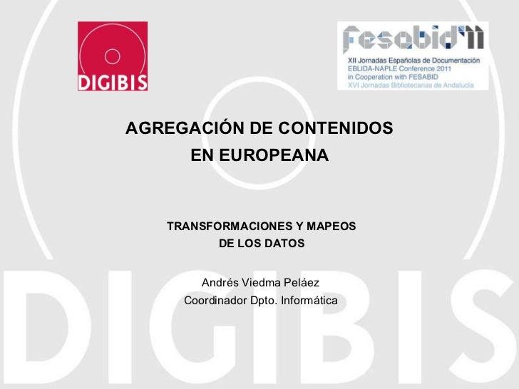 AGREGACIÓN DE CONTENIDOS EN EUROPEANA Andrés Viedma Peláez Coordinador Dpto. Informática TRANSFORMACIONES Y MAPEOS DE LOS ...