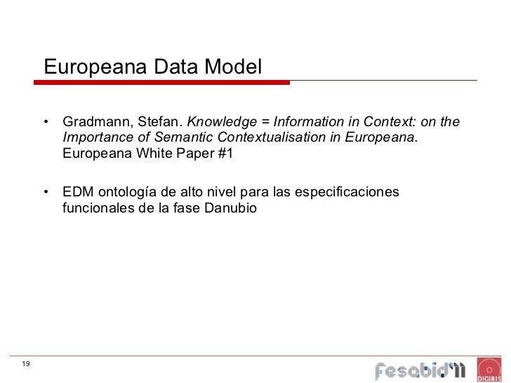 Europeana Data Model <ul><li>Gradmann, Stefan.  Knowledge = Information in Context: on the Importance of Semantic Contextu...