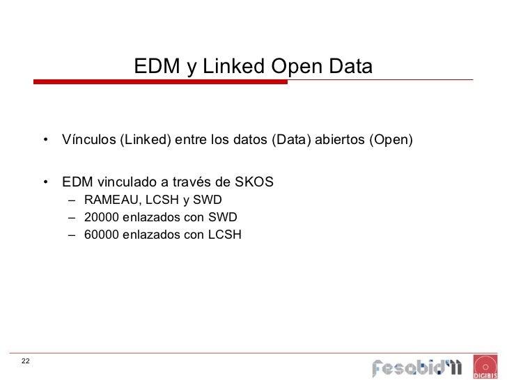 EDM y Linked Open Data <ul><li>Vínculos (Linked) entre los datos (Data) abiertos (Open) </li></ul><ul><li>EDM vinculado a ...