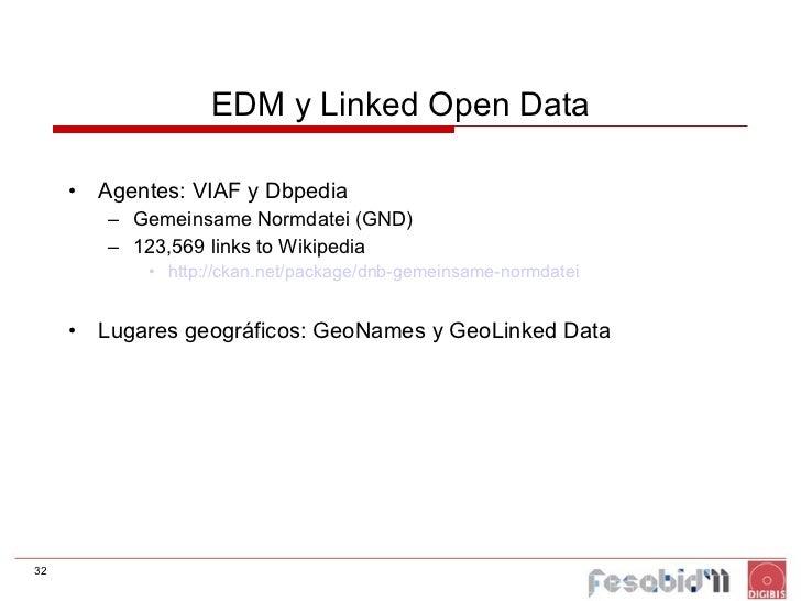 EDM y Linked Open Data <ul><li>Agentes: VIAF y Dbpedia </li></ul><ul><ul><li>Gemeinsame Normdatei (GND) </li></ul></ul><ul...