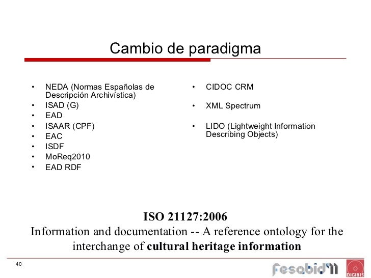 Cambio de paradigma <ul><li>NEDA (Normas Españolas de Descripción Archivística) </li></ul><ul><li>ISAD (G) </li></ul><ul><...