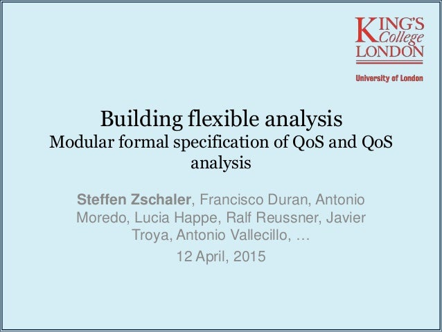 Building flexible analysis Modular formal specification of QoS and QoS analysis Steffen Zschaler, Francisco Duran, Antonio...