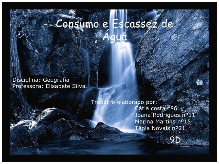 Consumo e Escassez de Água Disciplina: Geografia Professora: Elisabete Silva  Trabalho elaborado por: Cátia costa nº6 Joan...