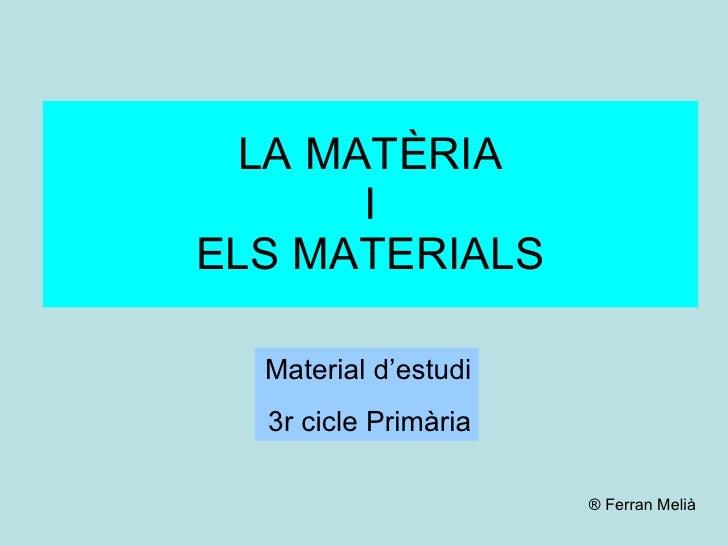 LA MATÈRIA I ELS MATERIALS Material d'estudi 3r cicle Primària ® Ferran Melià