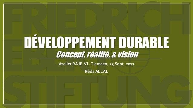 DÉVELOPPEMENT DURABLE Concept, réalité, & vision Atelier RAJE VI -Tlemcen, 23 Sept. 2017 Réda ALLAL