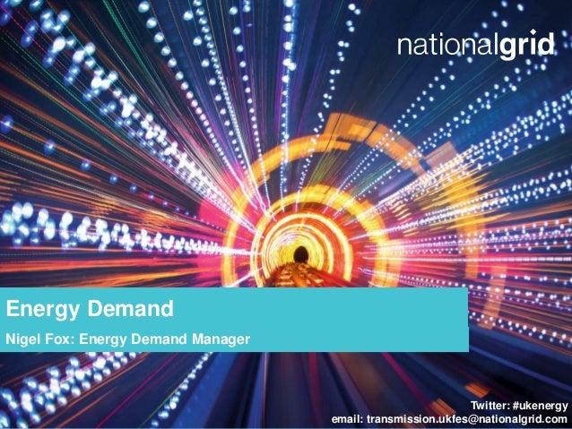 Twitter: #ukenergy email: transmission.ukfes@nationalgrid.com Energy Demand Nigel Fox: Energy Demand Manager