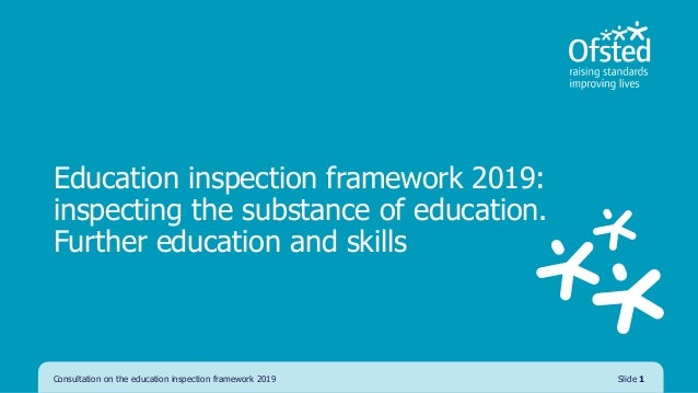 Education inspection framework 2019: inspecting the substance of education. Further education and skills Consultation on t...