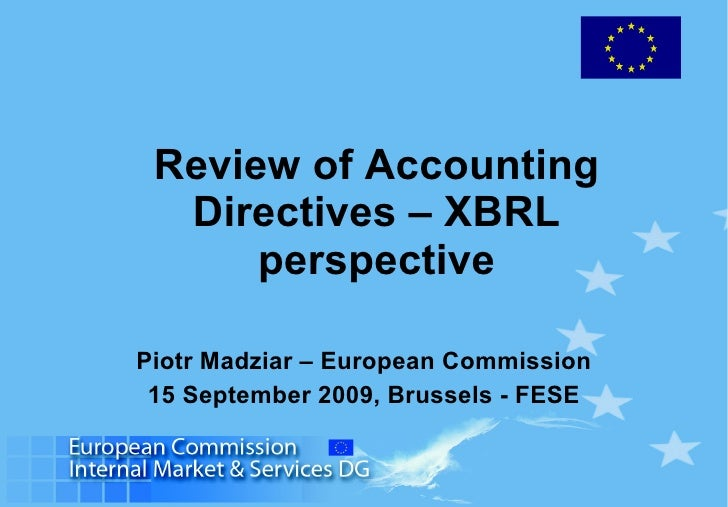 Review of Accounting Directives – XBRL perspective Piotr Madziar – European Commission 15 September 2009, Brussels - FESE
