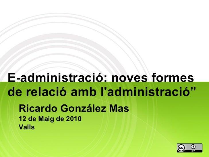 """E-administració: noves formes de relació amb l'administració""""  Ricardo González Mas  12 de Maig de 2010  Valls"""