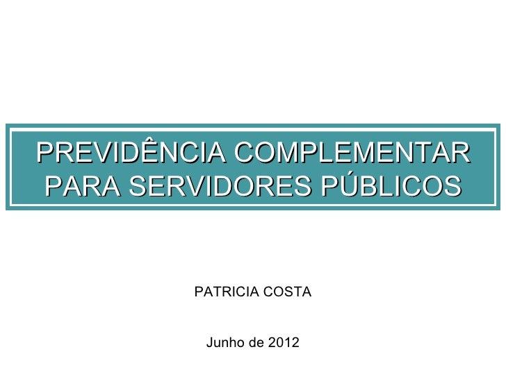 PREVIDÊNCIA COMPLEMENTARPARA SERVIDORES PÚBLICOS        PATRICIA COSTA         Junho de 2012