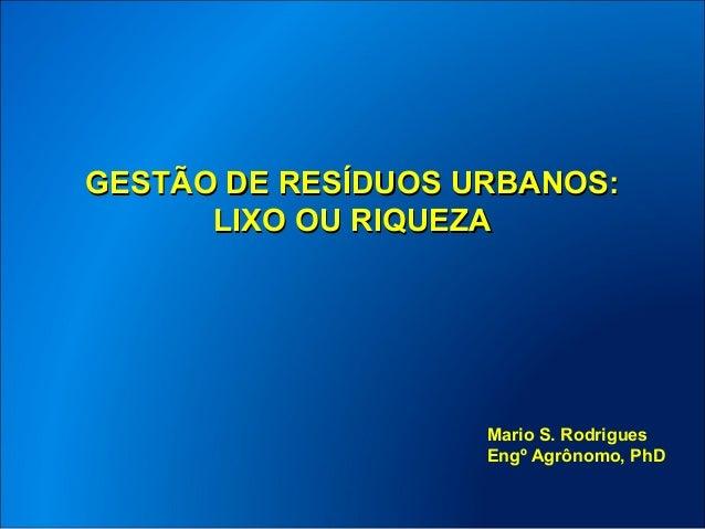 GESTÃO DE RESÍDUOS URBANOS:      LIXO OU RIQUEZA                    Mario S. Rodrigues                    Engº Agrônomo, PhD