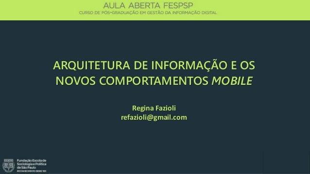 Regina Fazioli @refazioli refazioli@gmail.com ARQUITETURA DE INFORMAÇÃO E OS NOVOS COMPORTAMENTOS MOBILE Regina Fazioli re...