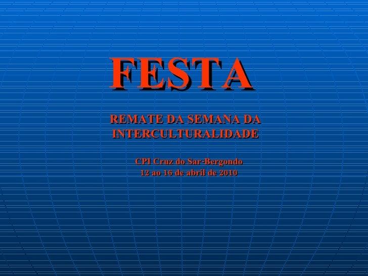 FESTA REMATE DA SEMANA DA INTERCULTURALIDADE CPI Cruz do Sar-Bergondo 12 ao 16 de abril de 2010