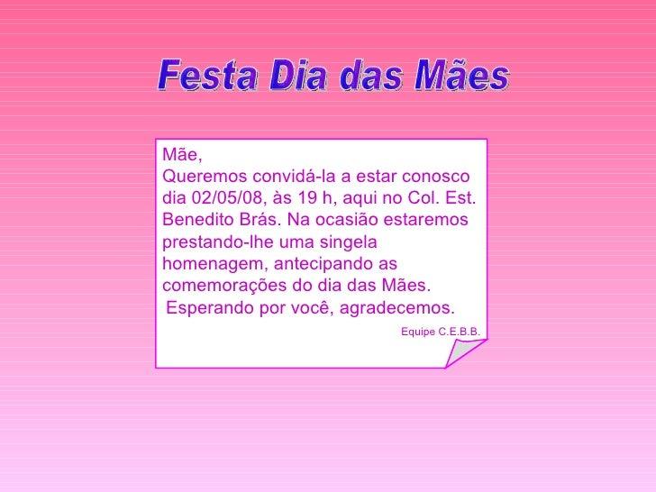 Festa Dia das Mães  Mãe, Queremos convidá-la a estar conosco dia 02/05/08, às 19 h, aqui no Col. Est. Benedito Brás. Na oc...