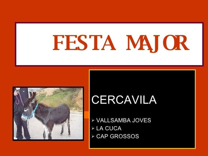 FESTA MAJOR <ul><li>CERCAVILA </li></ul><ul><li>VALLSAMBA JOVES </li></ul><ul><li>LA CUCA </li></ul><ul><li>CAP GROSSOS </...
