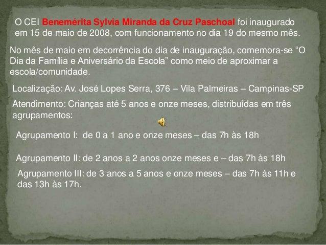 O CEI Benemérita Sylvia Miranda da Cruz Paschoal foi inauguradoem 15 de maio de 2008, com funcionamento no dia 19 do mesmo...