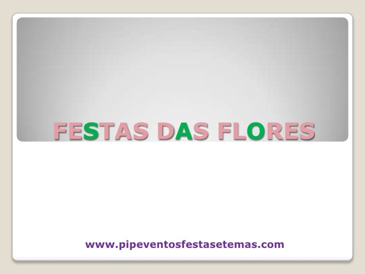 FESTAS DAS FLORES<br />www.pipeventosfestasetemas.com <br />