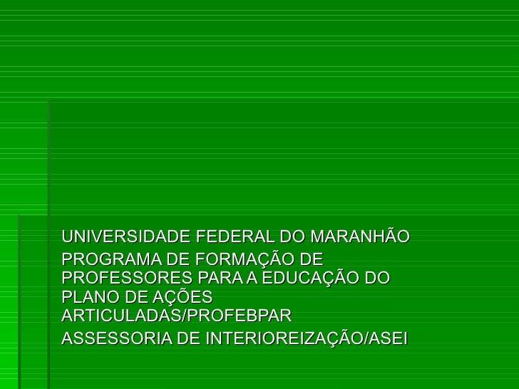 UNIVERSIDADE FEDERAL DO MARANHÃOPROGRAMA DE FORMAÇÃO DEPROFESSORES PARA A EDUCAÇÃO DOPLANO DE AÇÕESARTICULADAS/PROFEBPARAS...