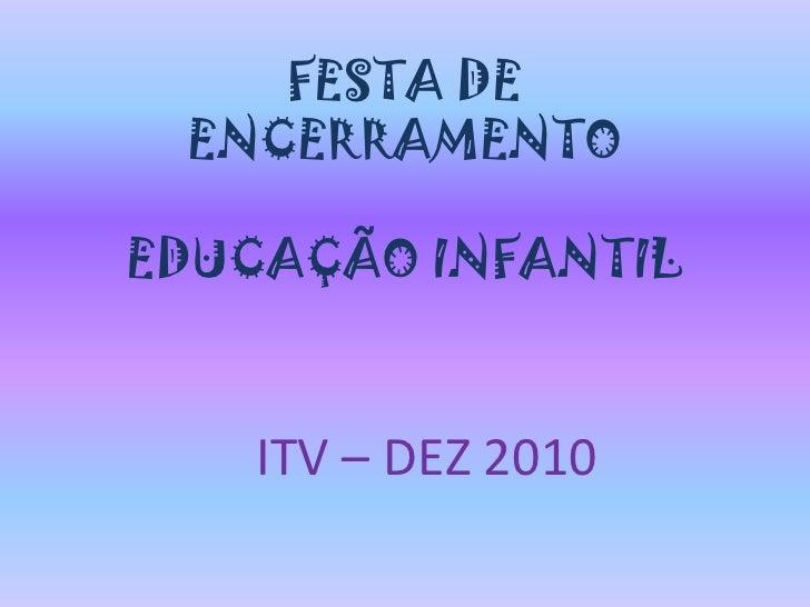 FESTA DE ENCERRAMENTO EDUCAÇÃO INFANTIL<br />ITV – DEZ 2010<br />