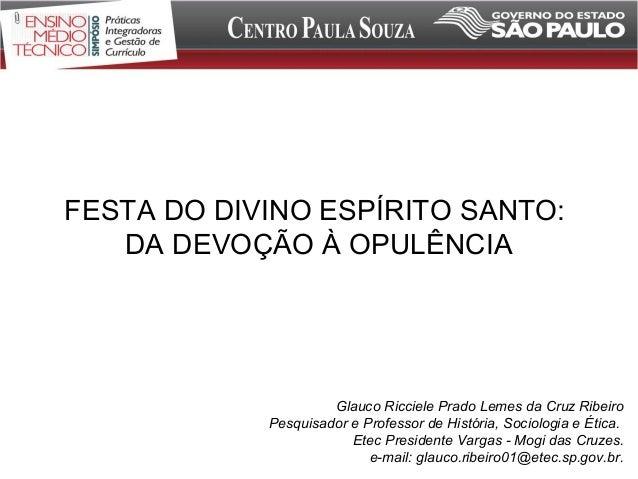 FESTA DO DIVINO ESPÍRITO SANTO: DA DEVOÇÃO À OPULÊNCIA Glauco Ricciele Prado Lemes da Cruz Ribeiro Pesquisador e Professor...