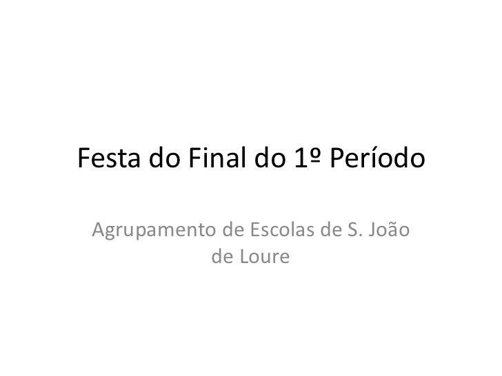 Festa do Final do 1º Período Agrupamento de Escolas de S. João            de Loure
