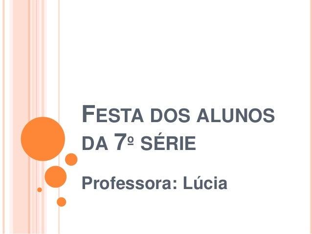 FESTA DOS ALUNOS DA 7º SÉRIE Professora: Lúcia