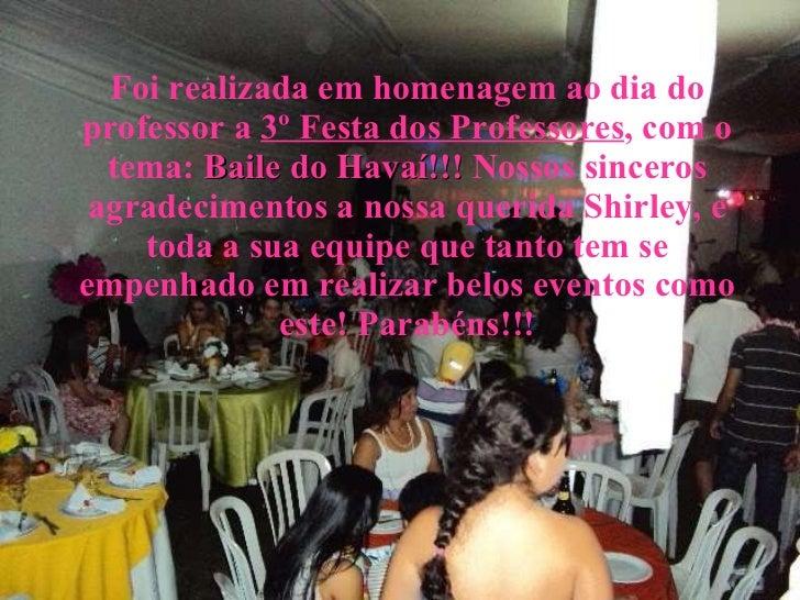 Foi realizada em homenagem ao dia do professor a  3º Festa dos Professores , com o tema:  Baile do Havaí!!!  Nossos sincer...