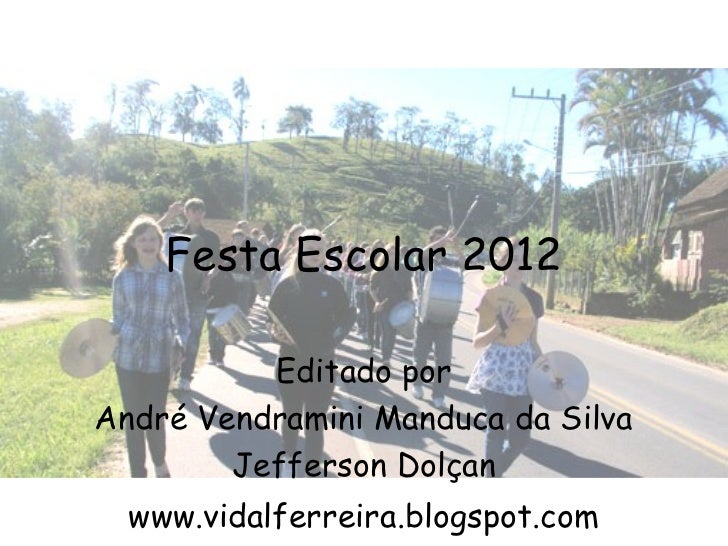 Festa Escolar 2012          Editado porAndré Vendramini Manduca da Silva        Jefferson Dolçan  www.vidalferreira.blogsp...