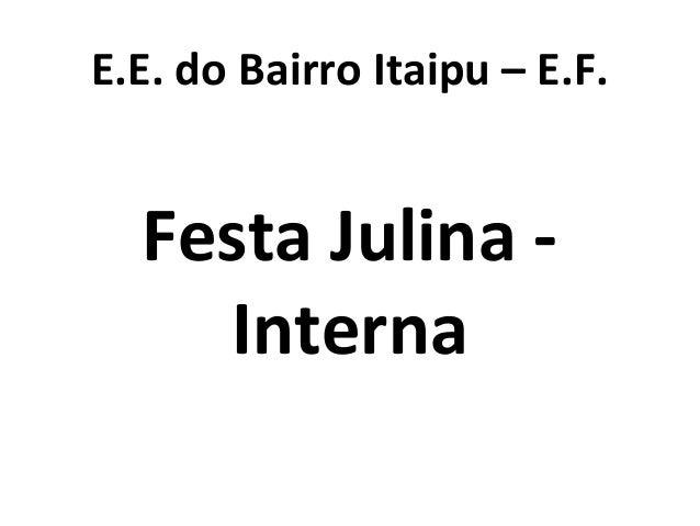 E.E. do Bairro Itaipu – E.F. Festa Julina - Interna