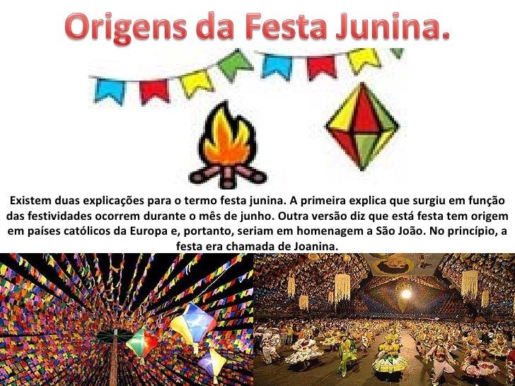 Existem duas explicações para o termo festa junina. A primeira explica que surgiu em funçãodas festividades ocorrem durant...