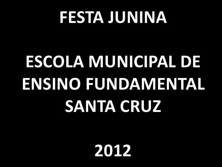 FESTA JUNINAESCOLA MUNICIPAL DEENSINO FUNDAMENTAL     SANTA CRUZ       2012