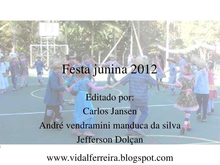 Festa junina 2012          Editado por:          Carlos JansenAndré vendramini manduca da silva        Jefferson Dolçan ww...