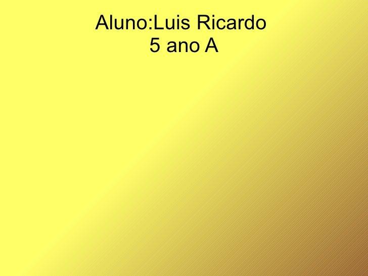 Aluno:Luis Ricardo  5 ano A