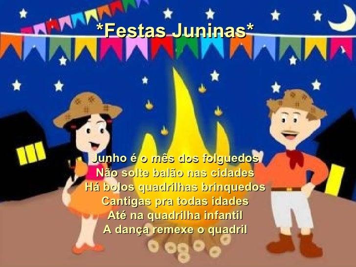 *Festas Juninas* Junho é o mês dos folguedos Não solte balão nas cidades Há bolos quadrilhas brinquedos Cantigas pra todas...