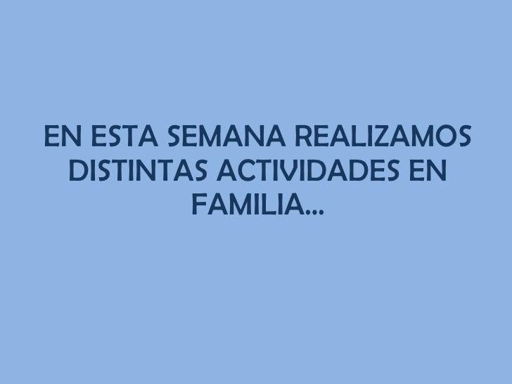 EN ESTA SEMANA REALIZAMOS DISTINTAS ACTIVIDADES EN FAMILIA…