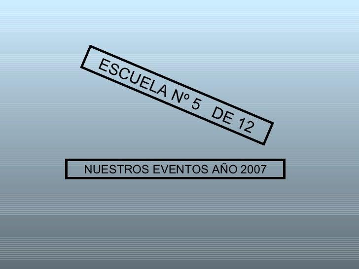 NUESTROS EVENTOS AÑO 2007 ESCUELA Nº 5  DE 12