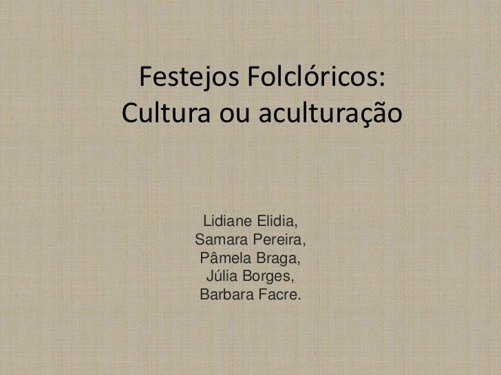 Festejos Folclóricos:Cultura ou aculturação      Lidiane Elidia,     Samara Pereira,     Pâmela Braga,      Júlia Borges, ...