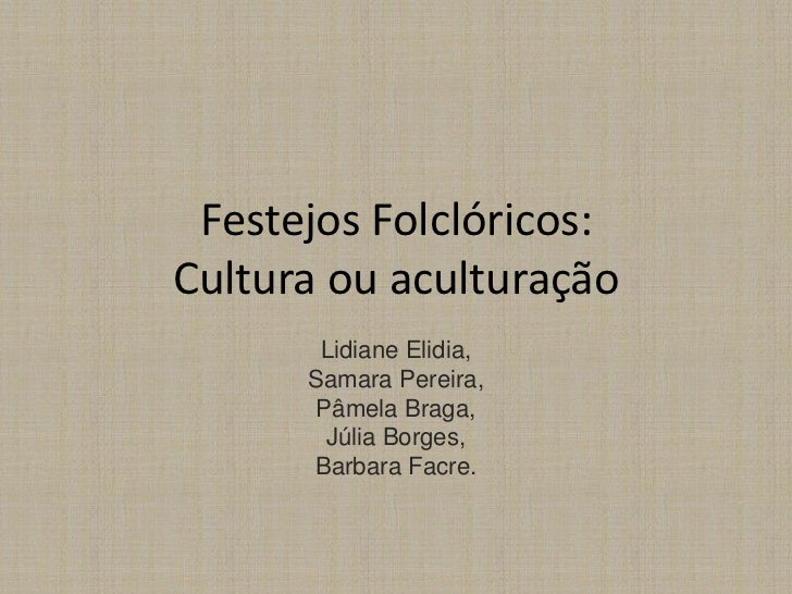 Festejos Folclóricos:Cultura ou aculturação       Lidiane Elidia,      Samara Pereira,      Pâmela Braga,       Júlia Borg...