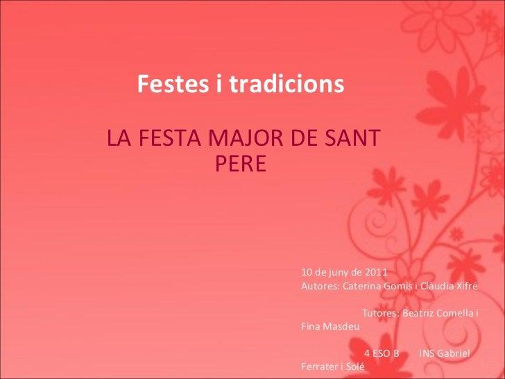 Festes i tradicions LA FESTA MAJOR DE SANT   PERE  10 de juny de 2011 Autores: Caterina Gomis i Clàudia Xifré Tutores: Be...