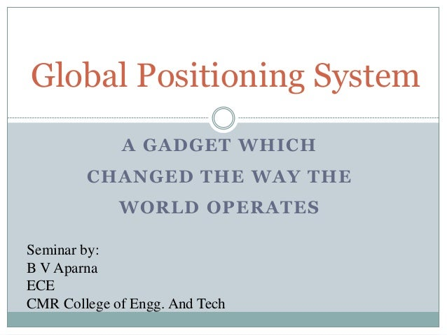 Global Positioning System             A GADGET WHICH        CHANGED THE WAY THE             WORLD OPERATESSeminar by:B V A...