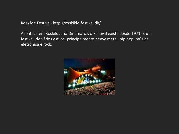 Roskilde Festival- http://roskilde-festival.dk/Acontece em Roskilde, na Dinamarca, o Festival existe desde 1971. É umfesti...