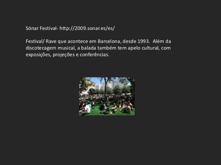 Sónar Festival- http://2009.sonar.es/es/Festival/ Rave que acontece em Barcelona, desde 1993. Além dadiscotecagem musical,...