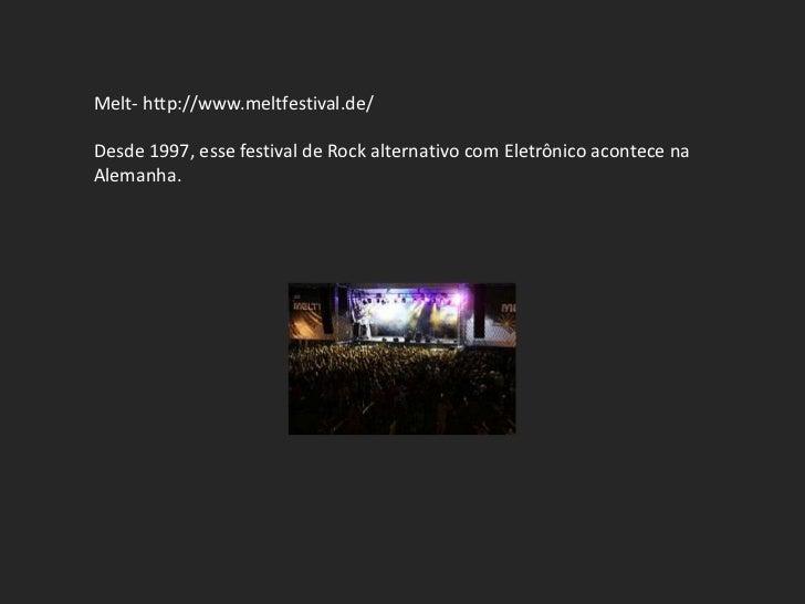 Melt- http://www.meltfestival.de/Desde 1997, esse festival de Rock alternativo com Eletrônico acontece naAlemanha.