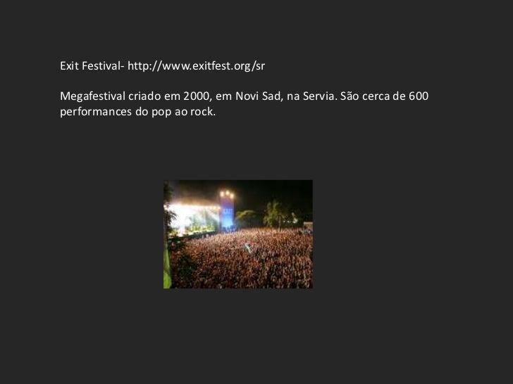 Exit Festival- http://www.exitfest.org/srMegafestival criado em 2000, em Novi Sad, na Servia. São cerca de 600performances...