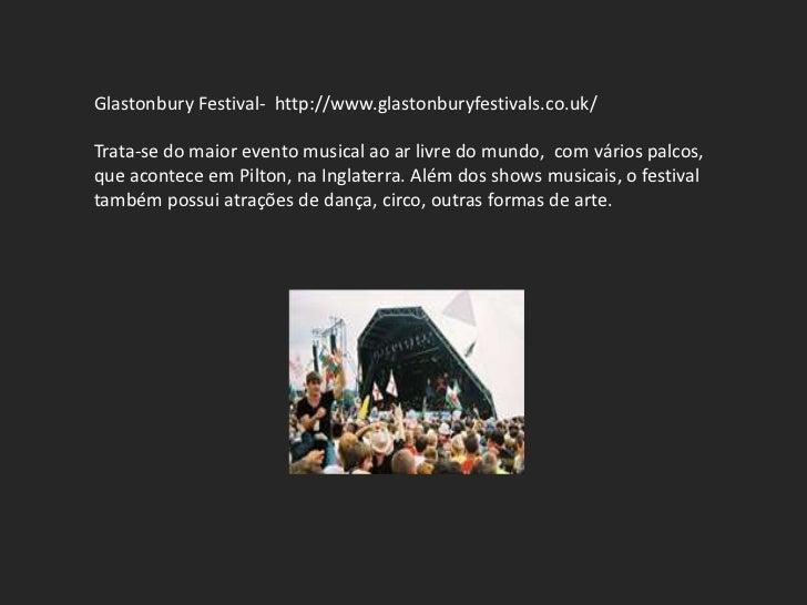 Glastonbury Festival- http://www.glastonburyfestivals.co.uk/Trata-se do maior evento musical ao ar livre do mundo, com vár...